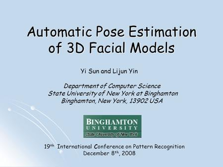 Automatic Pose Estimation of 3D Facial Models Yi Sun and Lijun Yin Department of Computer Science State University of New York at Binghamton Binghamton,