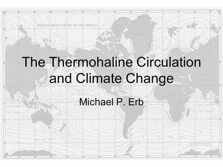 The Thermohaline Circulation and Climate Change Michael P. Erb.