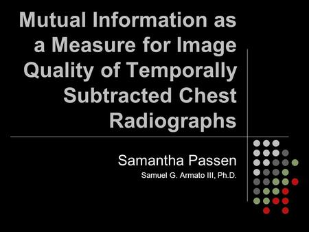 Mutual Information as a Measure for Image Quality of Temporally Subtracted Chest Radiographs Samantha Passen Samuel G. Armato III, Ph.D.