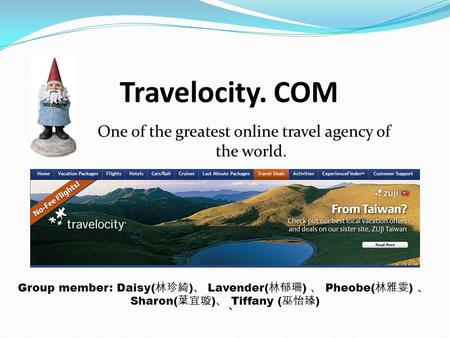 Travelocity. COM One of the greatest online travel agency of the world. Group member: Daisy(林珍綺)、 Lavender(林郁珊) 、 Pheobe(林雅雯) 、 Sharon(葉宜璇)、 Tiffany (巫怡臻)