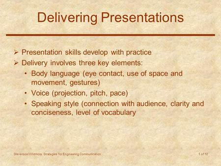 Stevenson/Whitmore: Strategies for Engineering Communication 1 of 12 Delivering Presentations  Presentation skills develop with practice  Delivery involves.