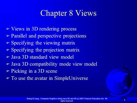 Zhang & Liang, Computer Graphics Using Java 2D and 3D (c) 2007 Pearson Education, Inc. All rights reserved. 1 Chapter 8 Views F Views in 3D rendering process.