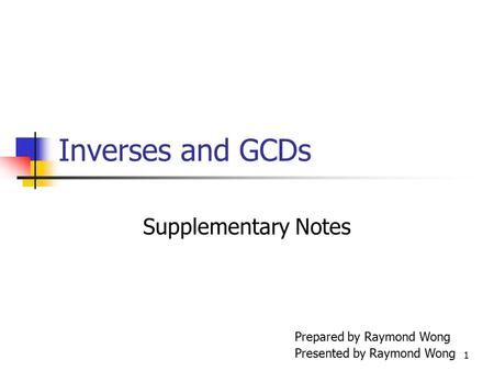 Inverses and GCDs Supplementary Notes Prepared by Raymond Wong