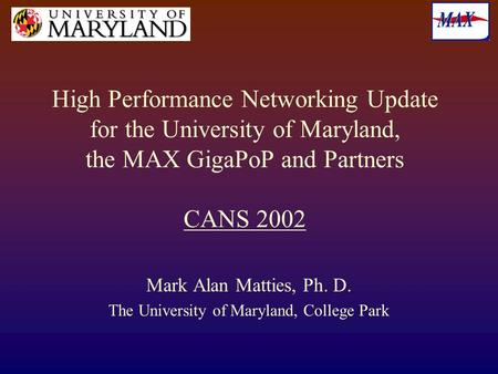 High Performance Networking Update for the University of Maryland, the MAX GigaPoP and Partners CANS 2002 Mark Alan Matties, Ph. D. The University of Maryland,