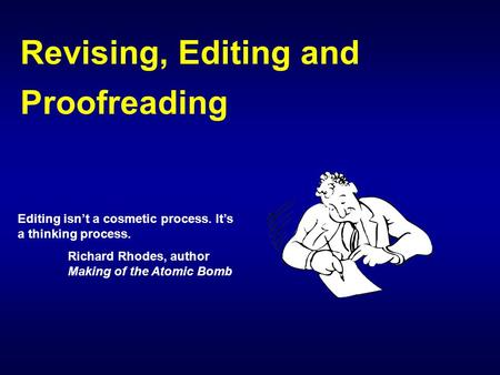 Revising, Editing and Proofreading Editing isn't a cosmetic process. It's a thinking process. Richard Rhodes, author Making of the Atomic Bomb.