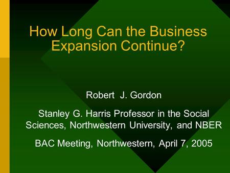 How Long Can the Business Expansion Continue? Robert J. Gordon Stanley G. Harris Professor in the Social Sciences, Northwestern University, and NBER BAC.
