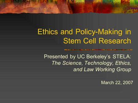 Ethics and Policy-Making in Stem Cell Research Presented by UC Berkeley's STELA: The Science, Technology, Ethics, and Law Working Group March 22, 2007.