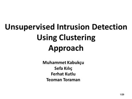 Unsupervised Intrusion Detection Using Clustering Approach Muhammet Kabukçu Sefa Kılıç Ferhat Kutlu Teoman Toraman 1/29.