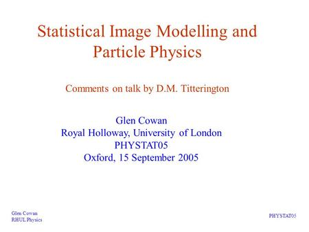 Statistical Image Modelling and Particle Physics Comments on talk by D.M. Titterington Glen Cowan RHUL Physics PHYSTAT05 Glen Cowan Royal Holloway, University.