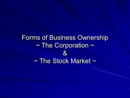 Forms of Business Ownership ~ The Corporation ~ & ~ The Stock Market ~