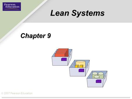 © 2007 Pearson Education Lean Systems Chapter 9. © 2007 Pearson Education How Lean Systems fits the Operations Management Philosophy Operations As a Competitive.