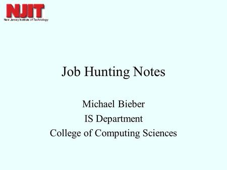 Job Hunting Notes Michael Bieber IS Department College of Computing Sciences.