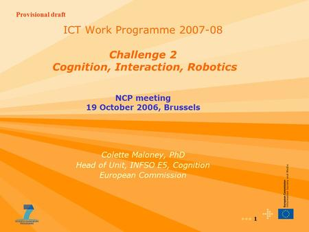 Provisional draft 1 ICT Work Programme 2007-08 Challenge 2 Cognition, Interaction, Robotics NCP meeting 19 October 2006, Brussels Colette Maloney, PhD.