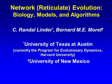Network (Reticulate) Evolution: Biology, Models, and Algorithms C. Randal Linder *, Bernard M.E. Moret † * University of Texas at Austin (currently the.