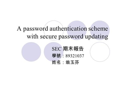 A password authentication scheme with secure password updating SEC 期末報告 學號: 89321037 姓名:翁玉芬.