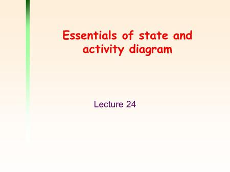 Essentials of state and activity diagram Lecture 24.