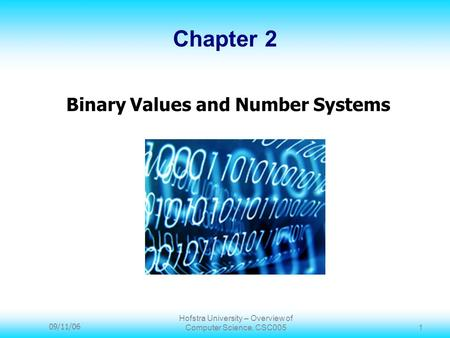 09/11/06 Hofstra University – Overview of Computer Science, CSC005 1 Chapter 2 Binary Values and Number Systems.