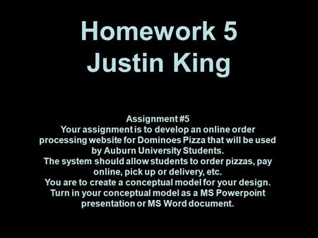 Homework 5 Justin King Assignment #5 Your assignment is to develop an online order processing website for Dominoes Pizza that will be used by Auburn University.