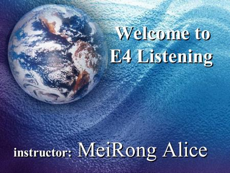 Welcome to E4 Listening instructor: MeiRong Alice.