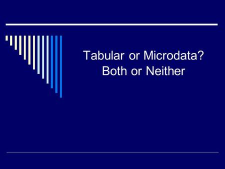 Tabular or Microdata? Both or Neither. Dissemination of data  Published census volumes 1790 - 1999  Electronic tabular data 1960+  Microdata 1960+