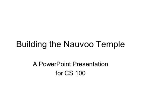 Building the Nauvoo Temple A PowerPoint Presentation for CS 100.