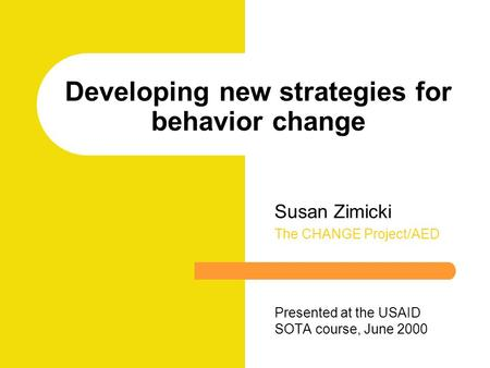 Developing new strategies for behavior change Susan Zimicki The CHANGE Project/AED Presented at the USAID SOTA course, June 2000.