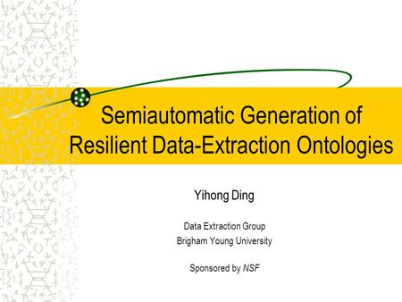 Semiautomatic Generation of Resilient Data-Extraction Ontologies Yihong Ding Data Extraction Group Brigham Young University Sponsored by NSF.