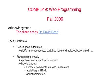 COMP 519: Web Programming Fall 2006 Acknowledgment: The slides are by Dr. David Reed.Dr. David Reed Java Overview  Design goals & features  platform.