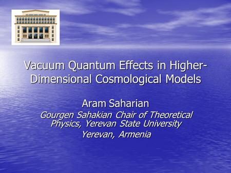 Vacuum Quantum Effects in Higher- Dimensional Cosmological Models Aram Saharian Gourgen Sahakian Chair of Theoretical Physics, Yerevan State University.