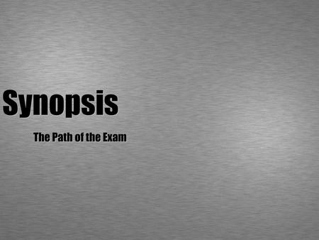 Synopsis The Path of the Exam. What is a synopsis? A short exercise - 2 pages per person It is not an essay! It is not going to be evaluated! (It is the.