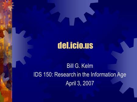 Del.icio.us Bill G. Kelm IDS 150: Research in the Information Age April 3, 2007.