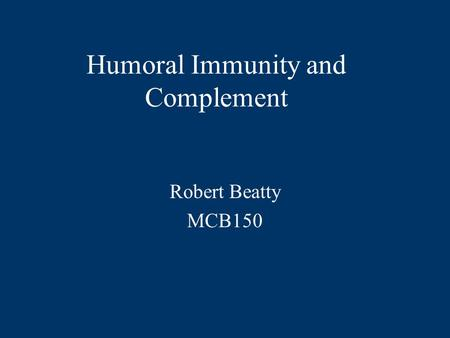 Humoral Immunity and Complement Robert Beatty MCB150.