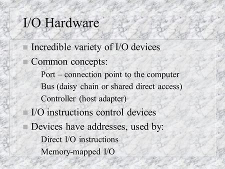 I/O Hardware n Incredible variety of I/O devices n Common concepts: – Port – connection point to the computer – Bus (daisy chain or shared direct access)