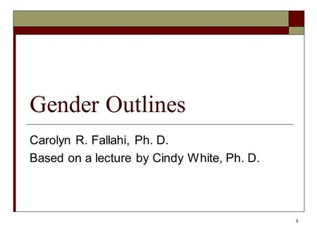 1 Gender Outlines Carolyn R. Fallahi, Ph. D. Based on a lecture by Cindy White, Ph. D.