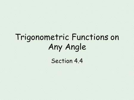 Trigonometric Functions on Any Angle Section 4.4.