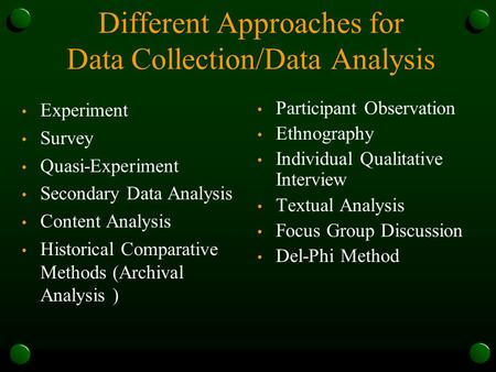 Different Approaches for Data Collection/Data Analysis Experiment Survey Quasi-Experiment Secondary Data Analysis Content Analysis Historical Comparative.