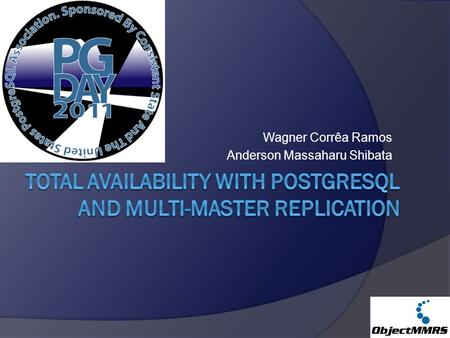 Wagner Corrêa Ramos Anderson Massaharu Shibata. Total Availability with PostgreSQL and Multi-Master Replication Schedule  Shibata Group Overview (5 min)