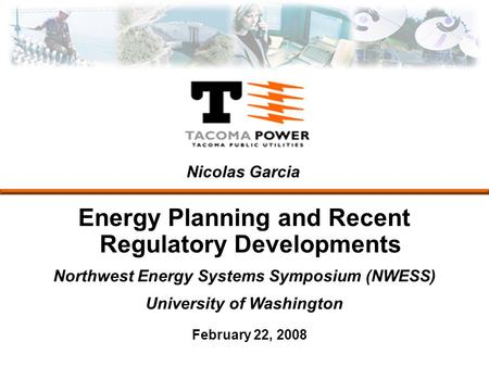 Energy Planning and Recent Regulatory Developments Northwest Energy Systems Symposium (NWESS) University of Washington February 22, 2008 Nicolas Garcia.