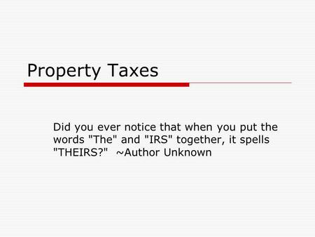 Property Taxes Did you ever notice that when you put the words The and IRS together, it spells THEIRS? ~Author Unknown.