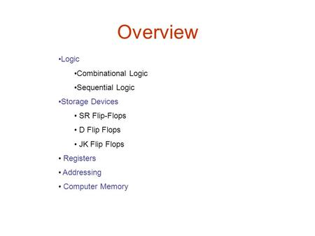 Overview Logic Combinational Logic Sequential Logic Storage Devices SR Flip-Flops D Flip Flops JK Flip Flops Registers Addressing Computer Memory.
