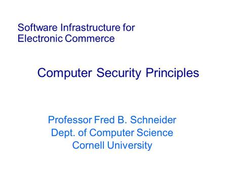 Software Infrastructure for Electronic Commerce Computer Security Principles Professor Fred B. Schneider Dept. of Computer Science Cornell University.