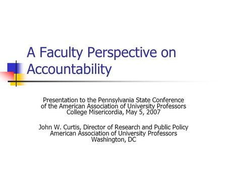 A Faculty Perspective on Accountability Presentation to the Pennsylvania State Conference of the American Association of University Professors College.