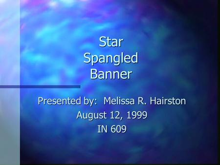 Star Spangled Banner Presented by: Melissa R. Hairston August 12, 1999 IN 609.