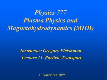 Physics 777 Plasma Physics and Magnetohydrodynamics (MHD) Instructor: Gregory Fleishman Lecture 11. Particle Transport 11 November 2008.