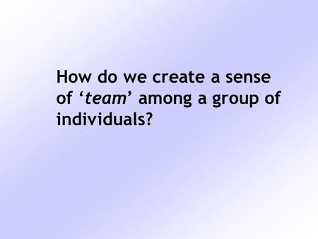 How do we create a sense of 'team' among a group of individuals?