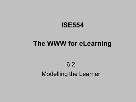 6.2 Modelling the Learner ISE554 The WWW for eLearning.