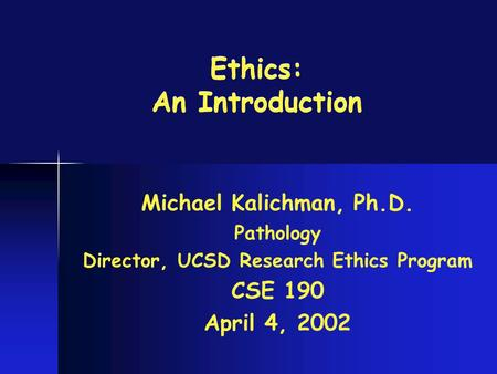 Ethics: An Introduction Michael Kalichman, Ph.D. Pathology Director, UCSD Research Ethics Program CSE 190 April 4, 2002.