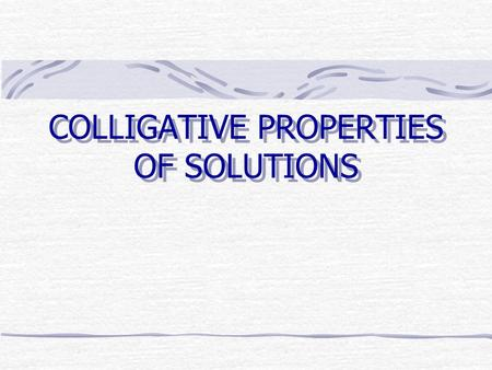 COLLIGATIVE PROPERTIES OF SOLUTIONS. Colligative Properties Colligative properties depend on the number of particles rather than their nature Lowering.