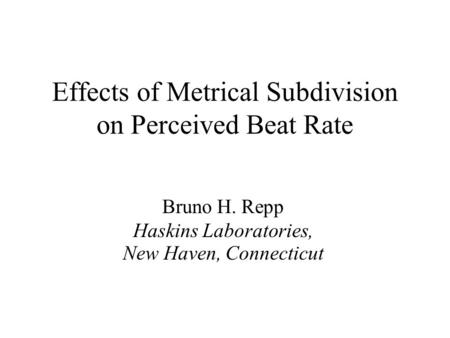 Effects of Metrical Subdivision on Perceived Beat Rate Bruno H. Repp Haskins Laboratories, New Haven, Connecticut.