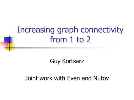 Increasing graph connectivity from 1 to 2 Guy Kortsarz Joint work with Even and Nutov.